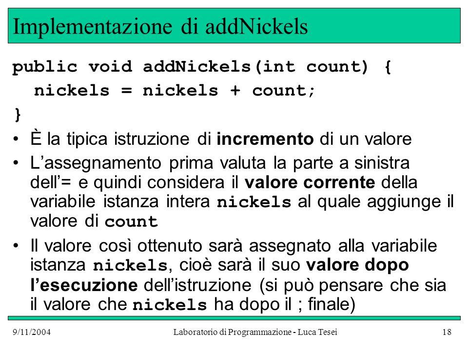 9/11/2004Laboratorio di Programmazione - Luca Tesei18 Implementazione di addNickels public void addNickels(int count) { nickels = nickels + count; } È la tipica istruzione di incremento di un valore Lassegnamento prima valuta la parte a sinistra dell= e quindi considera il valore corrente della variabile istanza intera nickels al quale aggiunge il valore di count Il valore così ottenuto sarà assegnato alla variabile istanza nickels, cioè sarà il suo valore dopo lesecuzione dellistruzione (si può pensare che sia il valore che nickels ha dopo il ; finale)