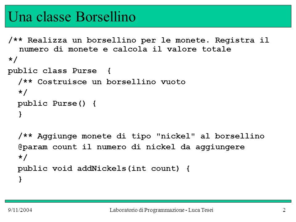 9/11/2004Laboratorio di Programmazione - Luca Tesei13 Precisione public class ProvaPrecisione { public static void main(String [] argv) { double originalPrice = 3E14; double discountedPrice = originalPrice – 0.05; double discount = originalPrice – discountedPrice; // dovrebbe essere 0.05 System.out.println(discount); // stampa 0.0625 – Errore dovuto //allarrotondamento da rappresentazione }