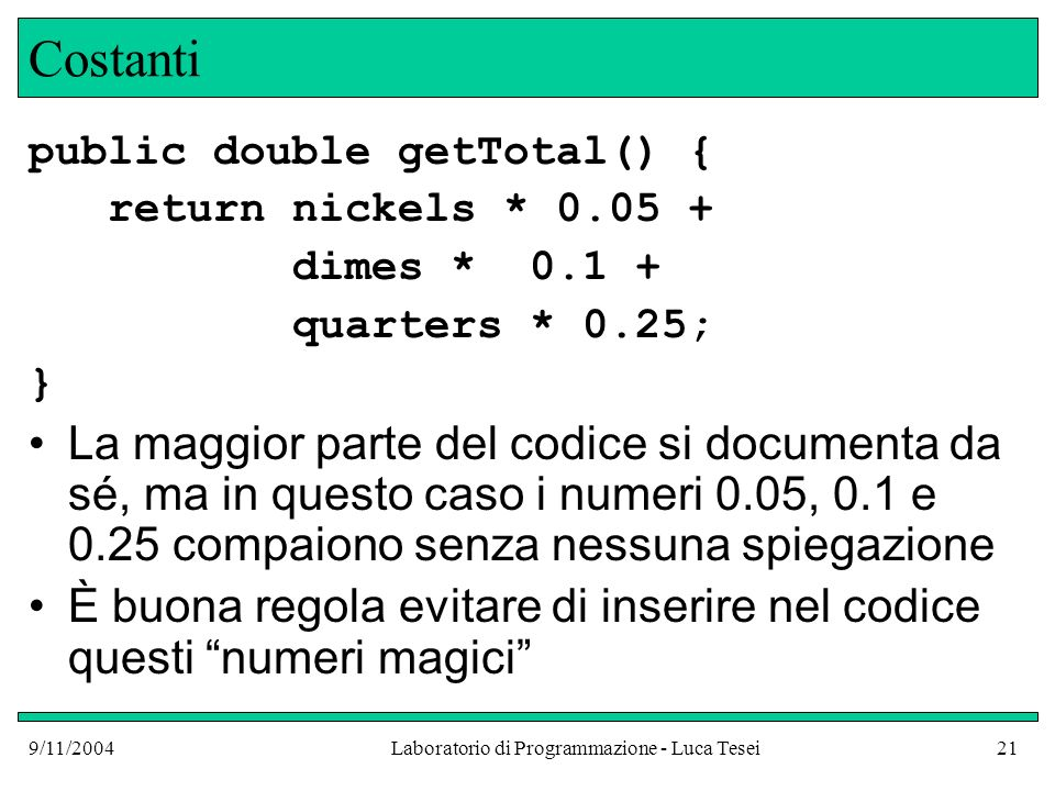 9/11/2004Laboratorio di Programmazione - Luca Tesei21 Costanti public double getTotal() { return nickels * 0.05 + dimes * 0.1 + quarters * 0.25; } La