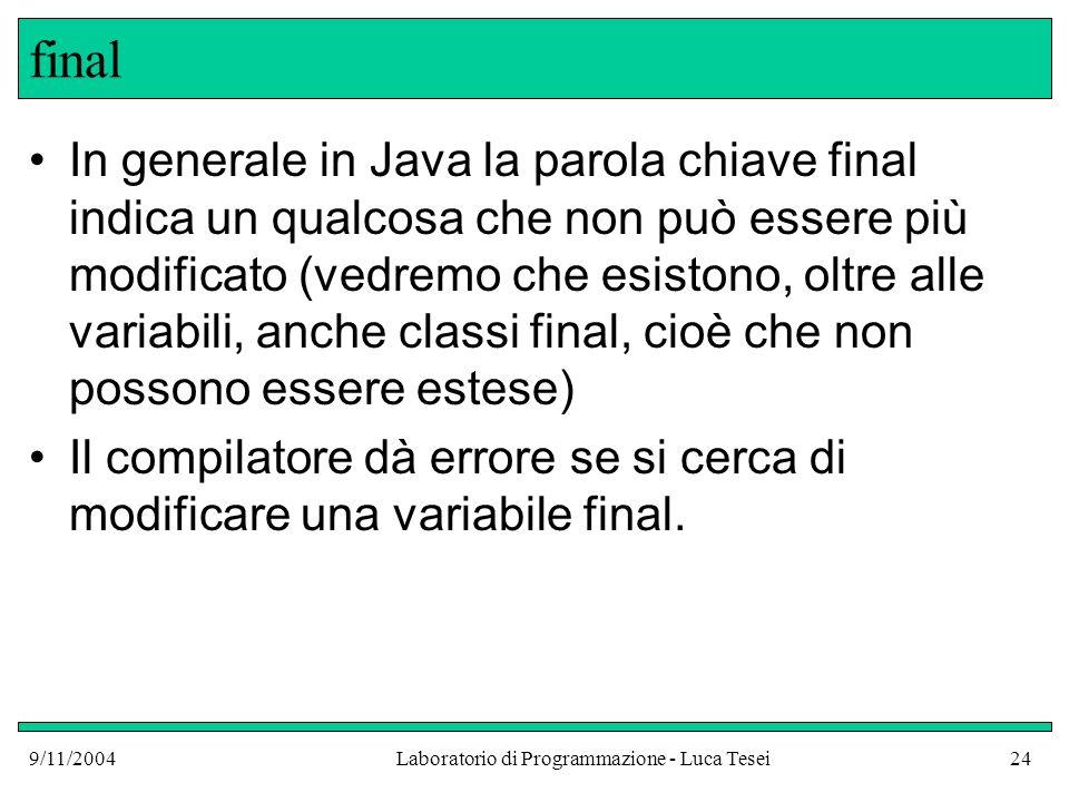 9/11/2004Laboratorio di Programmazione - Luca Tesei24 final In generale in Java la parola chiave final indica un qualcosa che non può essere più modificato (vedremo che esistono, oltre alle variabili, anche classi final, cioè che non possono essere estese) Il compilatore dà errore se si cerca di modificare una variabile final.