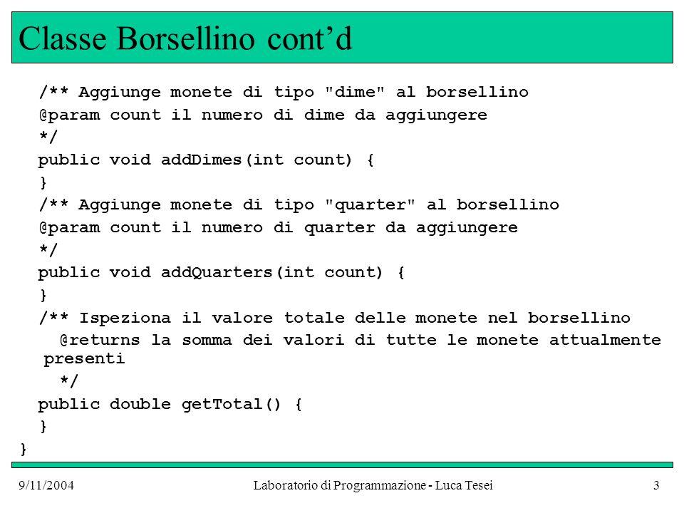 9/11/2004Laboratorio di Programmazione - Luca Tesei4 Esempio duso Purse myPurse = new Purse(); myPurse.addNickels(3); myPurse.addDimes(1); myPurse.addQuarters(2); double totalValue = myPurse.getTotal(); totalValue conterrà 0,75 cioè il valore in dollari delle monete contenute nel borsellino