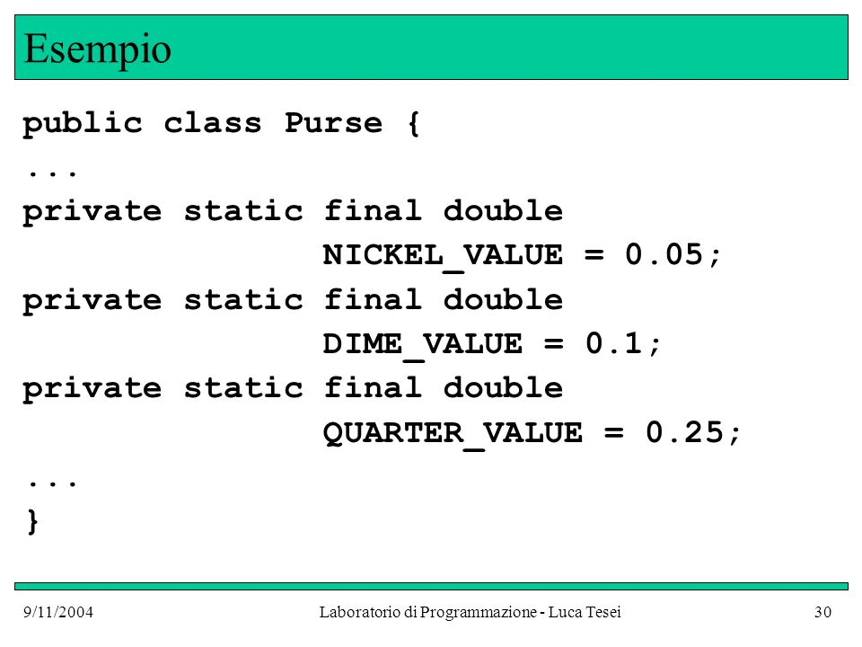 9/11/2004Laboratorio di Programmazione - Luca Tesei30 Esempio public class Purse {... private static final double NICKEL_VALUE = 0.05; private static