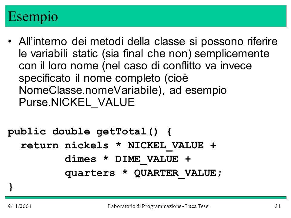 9/11/2004Laboratorio di Programmazione - Luca Tesei31 Esempio Allinterno dei metodi della classe si possono riferire le variabili static (sia final che non) semplicemente con il loro nome (nel caso di conflitto va invece specificato il nome completo (cioè NomeClasse.nomeVariabile), ad esempio Purse.NICKEL_VALUE public double getTotal() { return nickels * NICKEL_VALUE + dimes * DIME_VALUE + quarters * QUARTER_VALUE; }