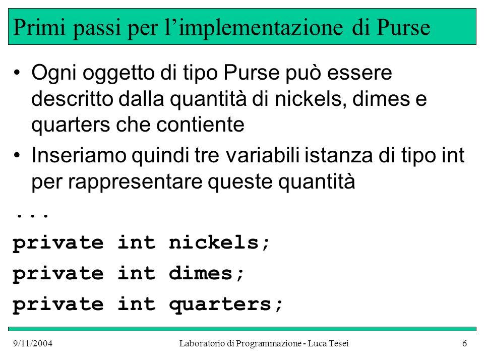 9/11/2004Laboratorio di Programmazione - Luca Tesei7 Primi passi per limplementazione di Purse public double getTotal() { return nickels * 0.05 + dimes * 0.1 + quarters * 0.25; } L * indica la moltiplicazione (perché o non si trovano generalmente nelle tastiere) Lespressione dopo return segue le regole di associatività e precedenza tipiche dellaritmetica (la grammatica di Java per le espressioni segue le regole che abbiamo visto a Programmazione) Il valore ottenuto è un numero in virgola mobile poiché moltiplicando un intero per un numero decimale si ottiene un numero decimale, in generale
