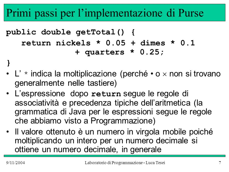 9/11/2004Laboratorio di Programmazione - Luca Tesei8 Costanti numeriche Nelle costanti numeriche che si possono scrivere nel codice la virgola deve essere indicata come punto decimale Si può usare anche la notazione esponenziale Ad esempio 5,0 10 -3 si scrive come 5.0E-3 Cioè si usa il punto decimale e si scrive E seguito dallesponente di 10