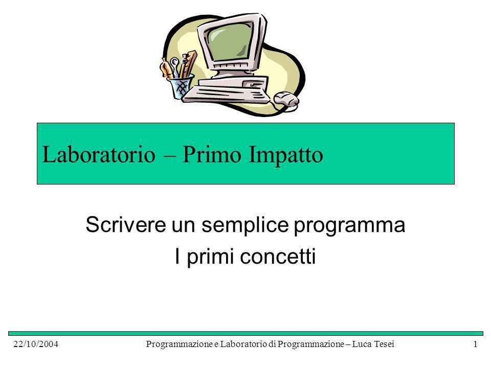 22/10/2004Programmazione e Laboratorio di Programmazione – Luca Tesei1 Laboratorio – Primo Impatto Scrivere un semplice programma I primi concetti