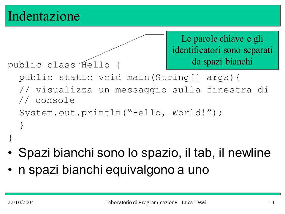 22/10/2004Laboratorio di Programmazione – Luca Tesei11 Indentazione public class Hello { public static void main(String[] args){ // visualizza un mess