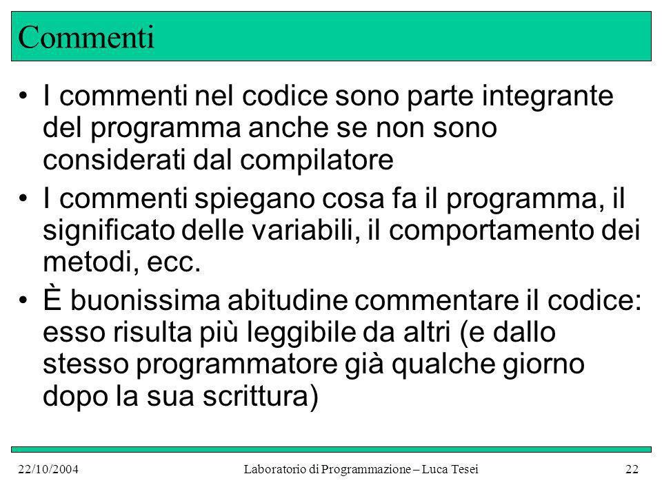 22/10/2004Laboratorio di Programmazione – Luca Tesei22 Commenti I commenti nel codice sono parte integrante del programma anche se non sono considerati dal compilatore I commenti spiegano cosa fa il programma, il significato delle variabili, il comportamento dei metodi, ecc.