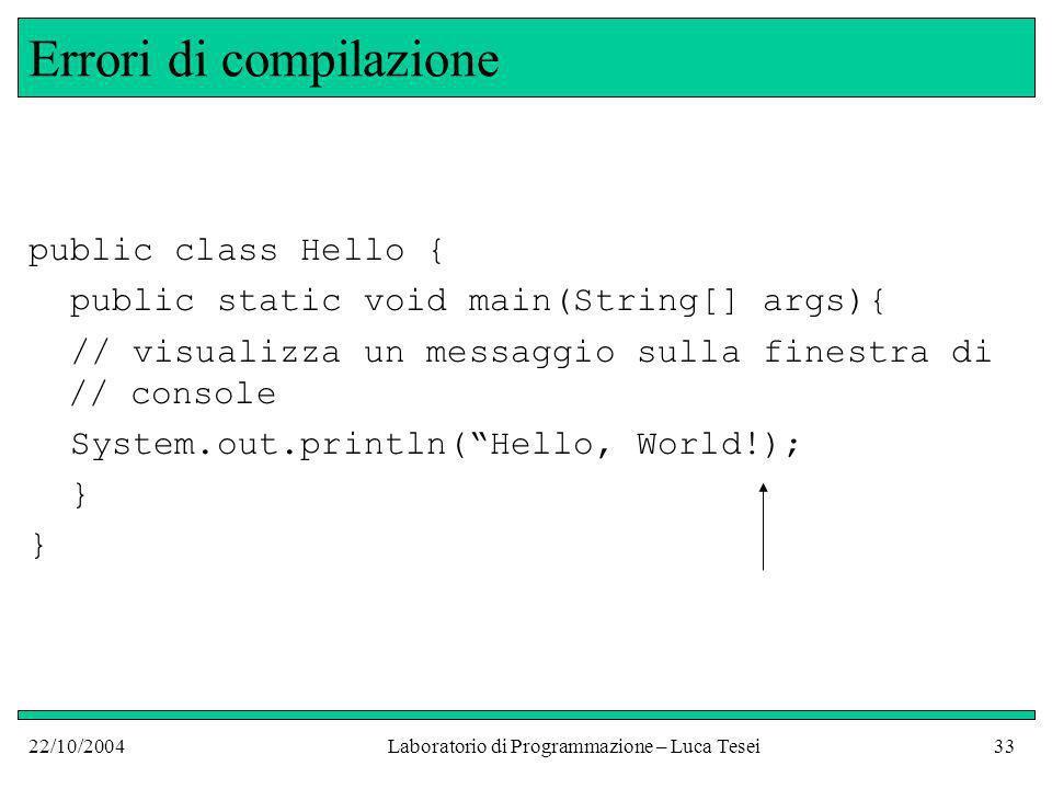 22/10/2004Laboratorio di Programmazione – Luca Tesei33 Errori di compilazione public class Hello { public static void main(String[] args){ // visualizza un messaggio sulla finestra di // console System.out.println(Hello, World!); }