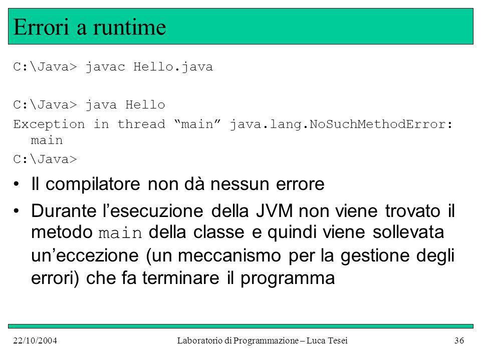 22/10/2004Laboratorio di Programmazione – Luca Tesei36 Errori a runtime C:\Java> javac Hello.java C:\Java> java Hello Exception in thread main java.lang.NoSuchMethodError: main C:\Java> Il compilatore non dà nessun errore Durante lesecuzione della JVM non viene trovato il metodo main della classe e quindi viene sollevata uneccezione (un meccanismo per la gestione degli errori) che fa terminare il programma