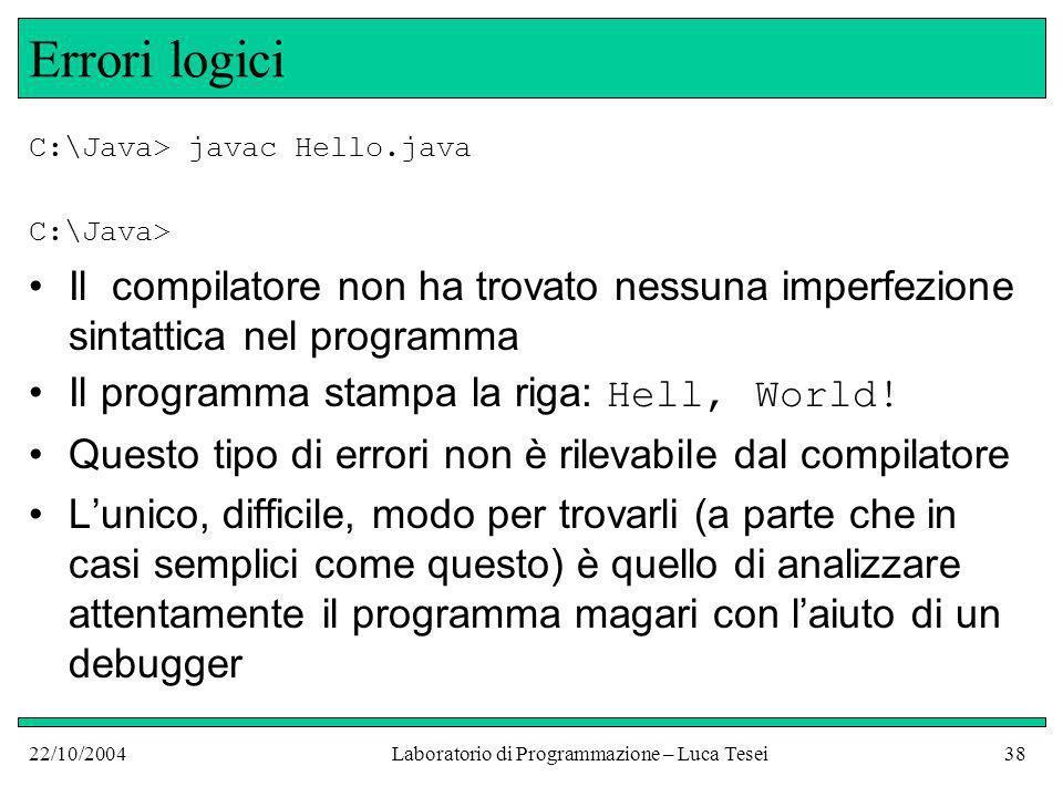 22/10/2004Laboratorio di Programmazione – Luca Tesei38 Errori logici C:\Java> javac Hello.java C:\Java> Il compilatore non ha trovato nessuna imperfezione sintattica nel programma Il programma stampa la riga: Hell, World.