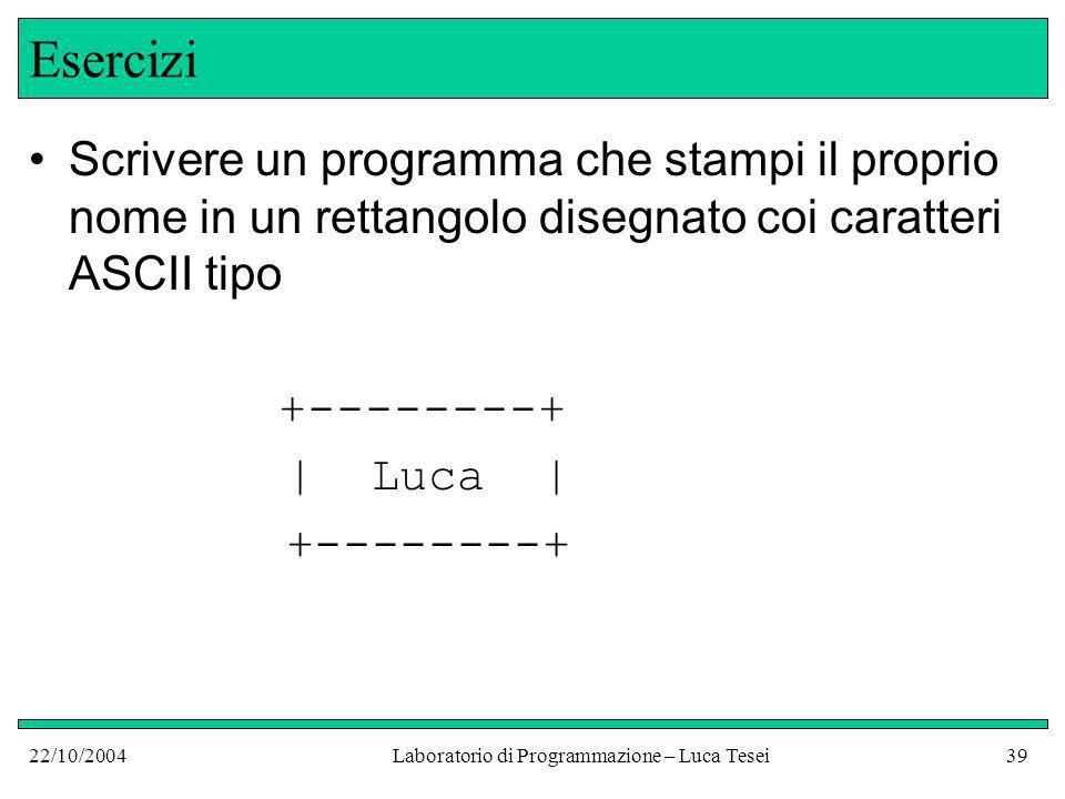 22/10/2004Laboratorio di Programmazione – Luca Tesei39 Esercizi Scrivere un programma che stampi il proprio nome in un rettangolo disegnato coi caratteri ASCII tipo +--------+ | Luca | +--------+