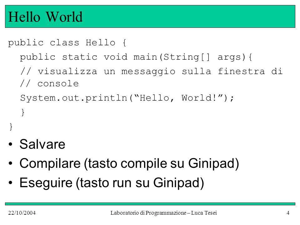 22/10/2004Laboratorio di Programmazione – Luca Tesei4 Hello World public class Hello { public static void main(String[] args){ // visualizza un messaggio sulla finestra di // console System.out.println(Hello, World!); } Salvare Compilare (tasto compile su Ginipad) Eseguire (tasto run su Ginipad)