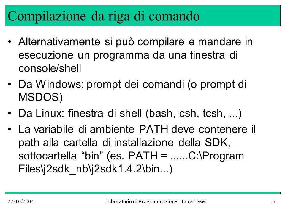 22/10/2004Laboratorio di Programmazione – Luca Tesei5 Compilazione da riga di comando Alternativamente si può compilare e mandare in esecuzione un programma da una finestra di console/shell Da Windows: prompt dei comandi (o prompt di MSDOS) Da Linux: finestra di shell (bash, csh, tcsh,...) La variabile di ambiente PATH deve contenere il path alla cartella di installazione della SDK, sottocartella bin (es.
