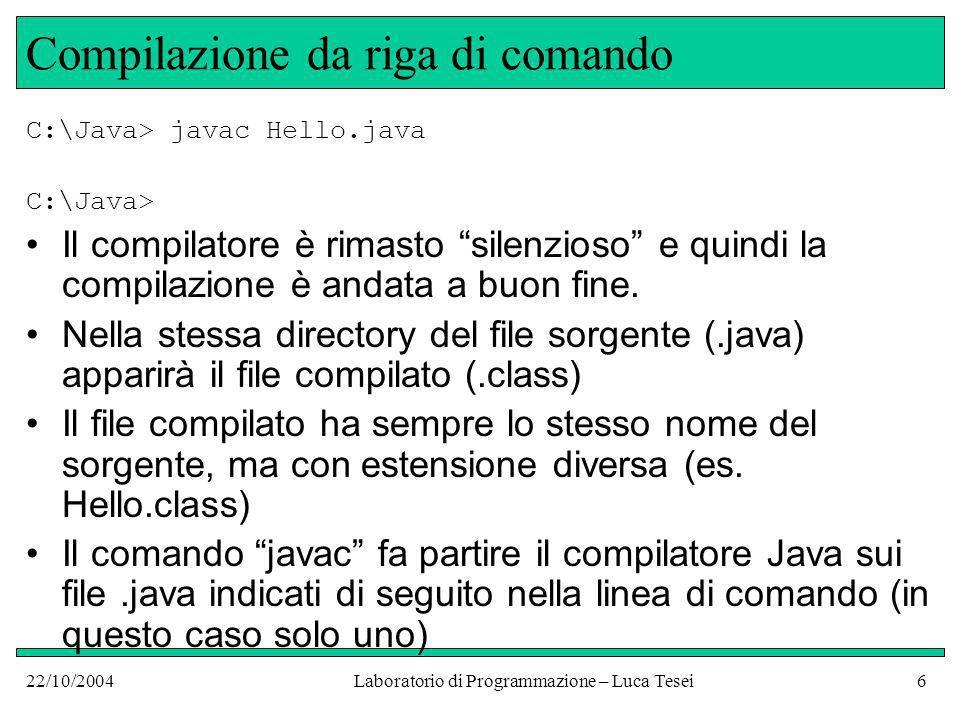 22/10/2004Laboratorio di Programmazione – Luca Tesei37 Errori logici public class Hello { public static void main(String[] args){ // visualizza un messaggio sulla finestra di // console System.out.println(Hell, World!); }