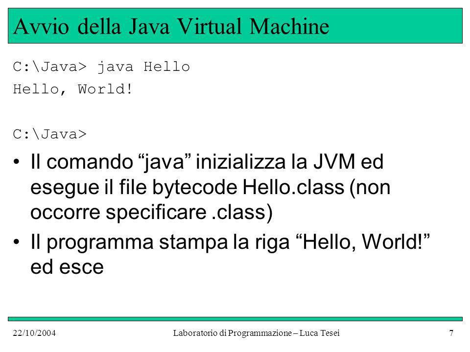 22/10/2004Laboratorio di Programmazione – Luca Tesei18 Il metodo speciale main Ogni applicazione Java deve contenere almeno una classe pubblica con un metodo: –Pubblico (parola chiave public ) –Statico (parola chiave static ) –Di nome main –Che ha come parametro un array di stringhe: (String[] args) (il nome args del parametro non importa, può essere un nome qualsiasi, limportante è il tipo array di stringhe)