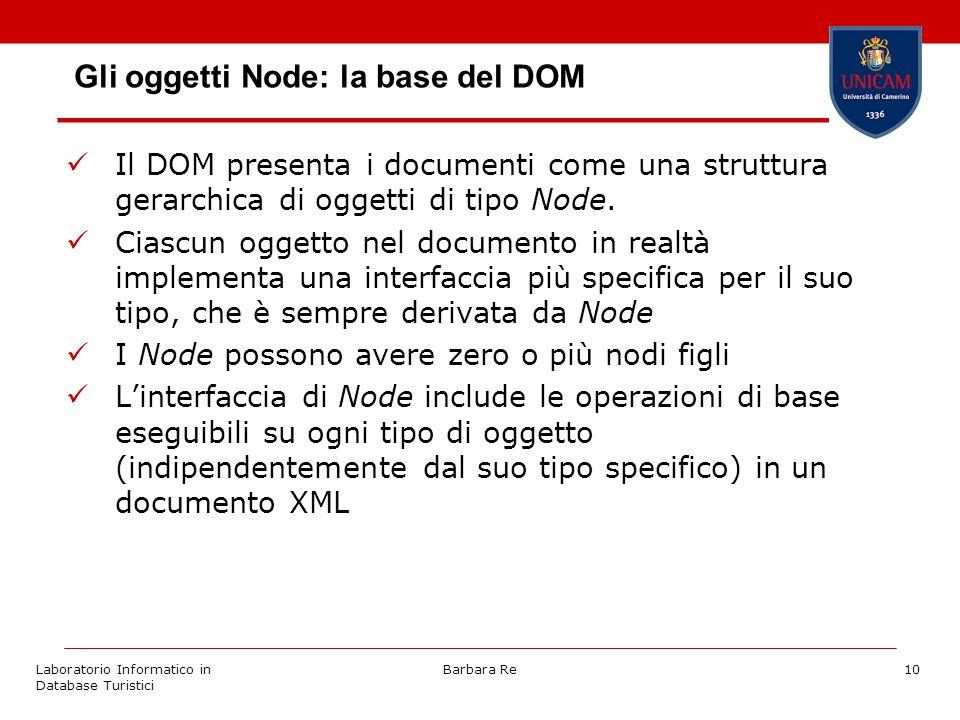 Laboratorio Informatico in Database Turistici Barbara Re10 Gli oggetti Node: la base del DOM Il DOM presenta i documenti come una struttura gerarchica di oggetti di tipo Node.