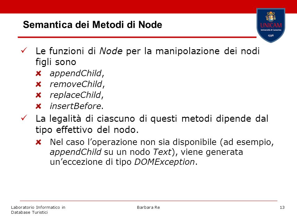 Laboratorio Informatico in Database Turistici Barbara Re13 Semantica dei Metodi di Node Le funzioni di Node per la manipolazione dei nodi figli sono appendChild, removeChild, replaceChild, insertBefore.