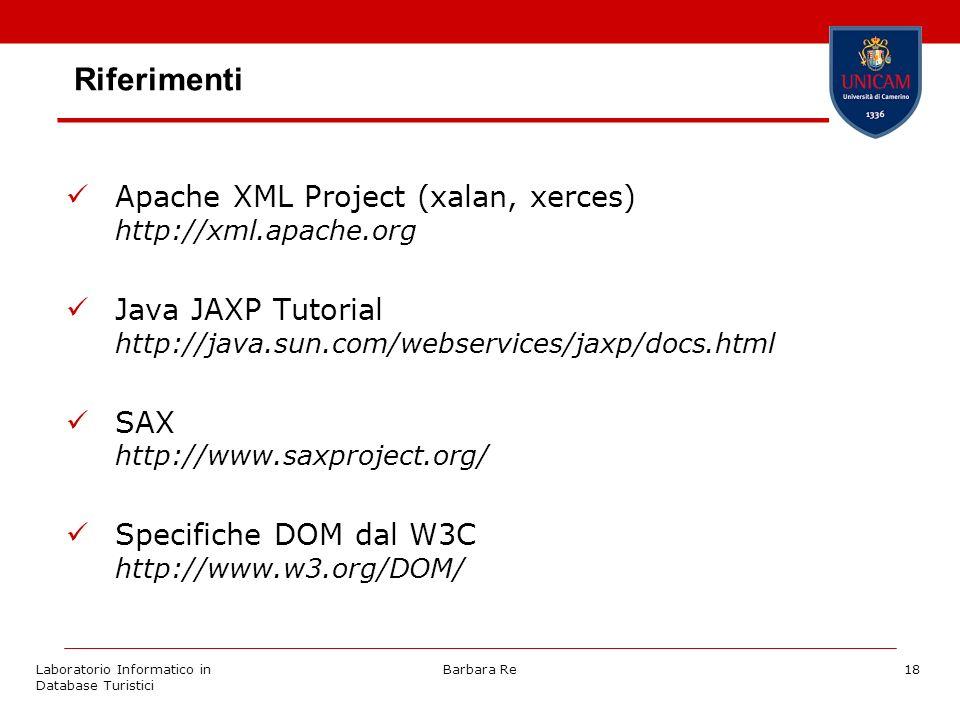 Laboratorio Informatico in Database Turistici Barbara Re18 Riferimenti Apache XML Project (xalan, xerces) http://xml.apache.org Java JAXP Tutorial http://java.sun.com/webservices/jaxp/docs.html SAX http://www.saxproject.org/ Specifiche DOM dal W3C http://www.w3.org/DOM/