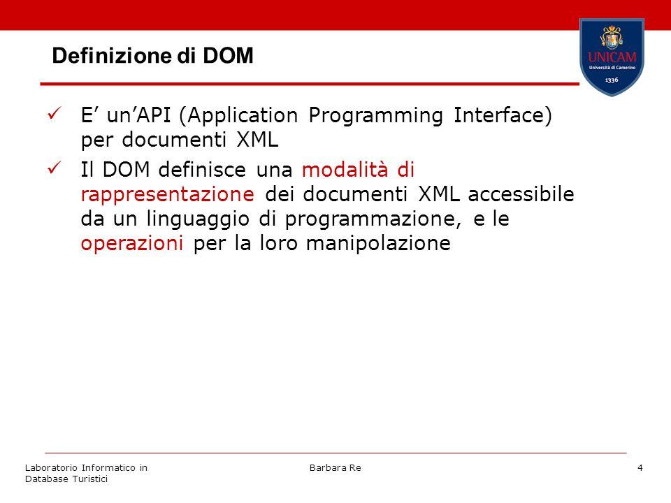 Laboratorio Informatico in Database Turistici Barbara Re4 E unAPI (Application Programming Interface) per documenti XML Il DOM definisce una modalità di rappresentazione dei documenti XML accessibile da un linguaggio di programmazione, e le operazioni per la loro manipolazione Definizione di DOM