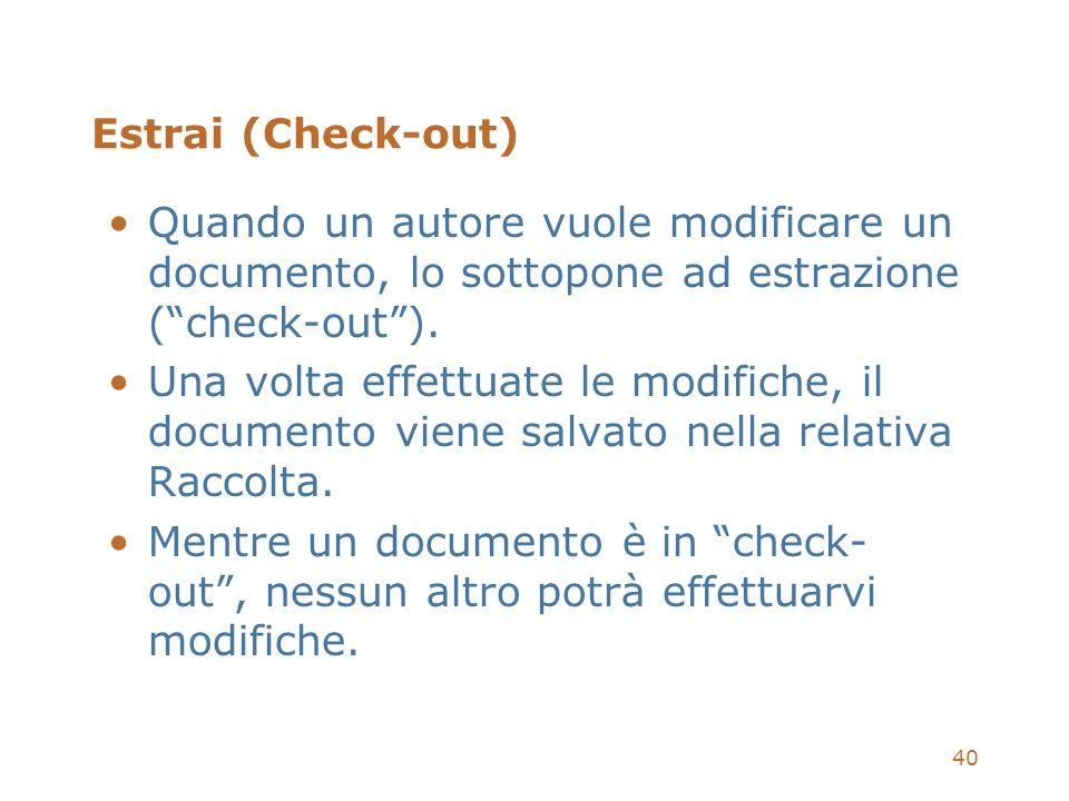 40 Estrai (Check-out) Quando un autore vuole modificare un documento, lo sottopone ad estrazione (check-out). Una volta effettuate le modifiche, il do