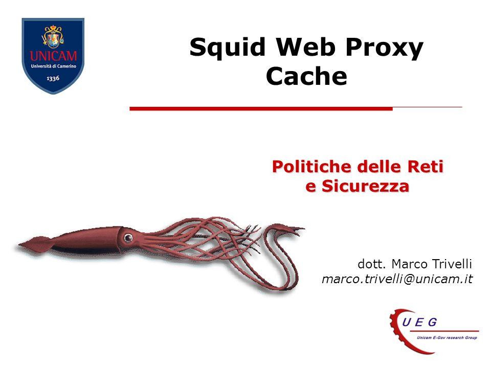 dott. Marco Trivelli marco.trivelli@unicam.it Squid Web Proxy Cache Politiche delle Reti e Sicurezza