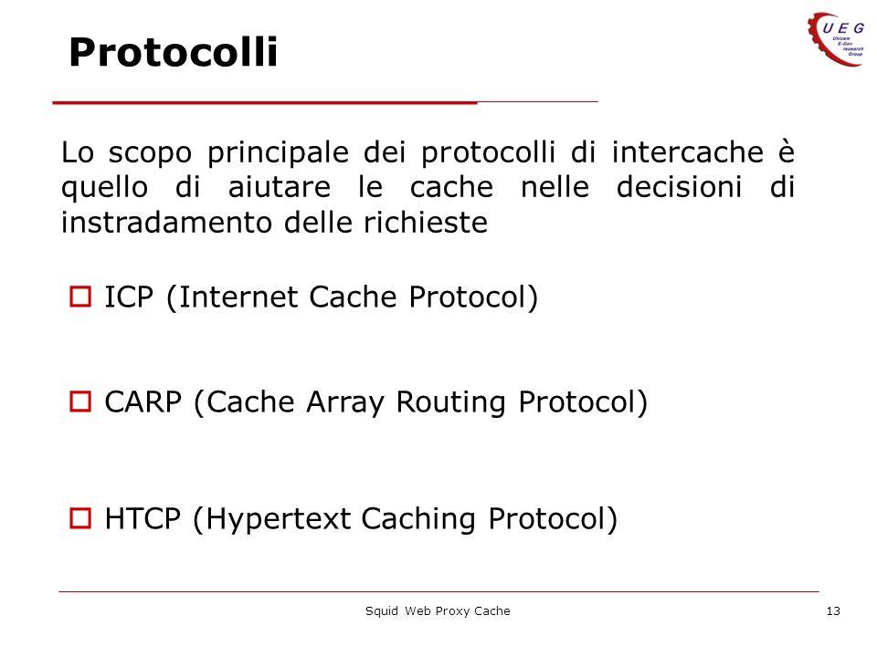 Squid Web Proxy Cache13 Protocolli Lo scopo principale dei protocolli di intercache è quello di aiutare le cache nelle decisioni di instradamento dell