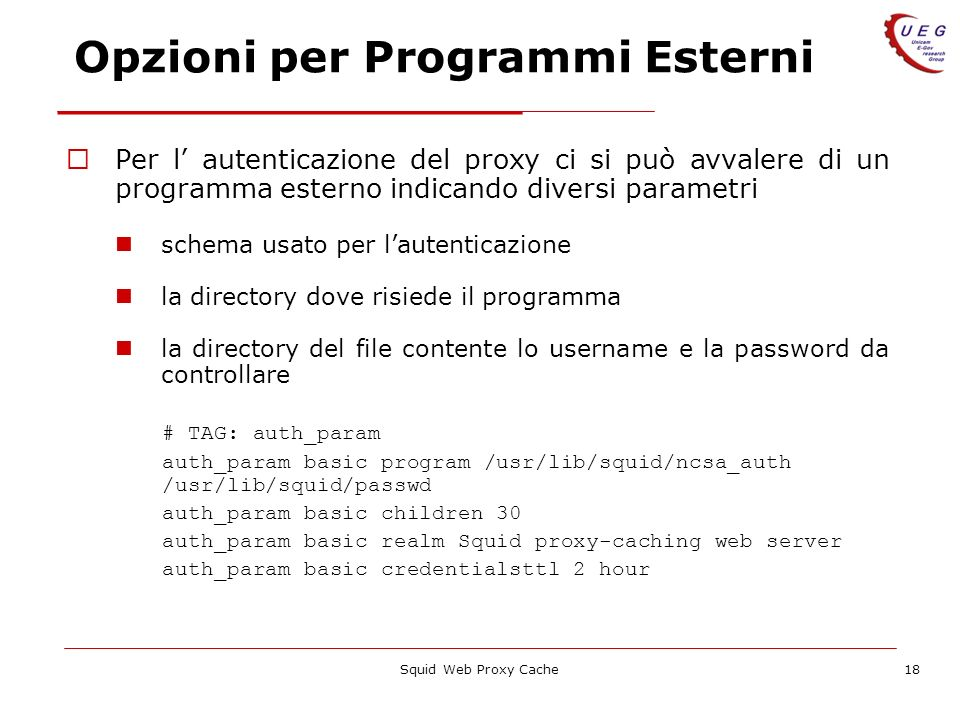 Squid Web Proxy Cache18 Opzioni per Programmi Esterni Per l autenticazione del proxy ci si può avvalere di un programma esterno indicando diversi parametri schema usato per lautenticazione la directory dove risiede il programma la directory del file contente lo username e la password da controllare # TAG: auth_param auth_param basic program /usr/lib/squid/ncsa_auth /usr/lib/squid/passwd auth_param basic children 30 auth_param basic realm Squid proxy-caching web server auth_param basic credentialsttl 2 hour