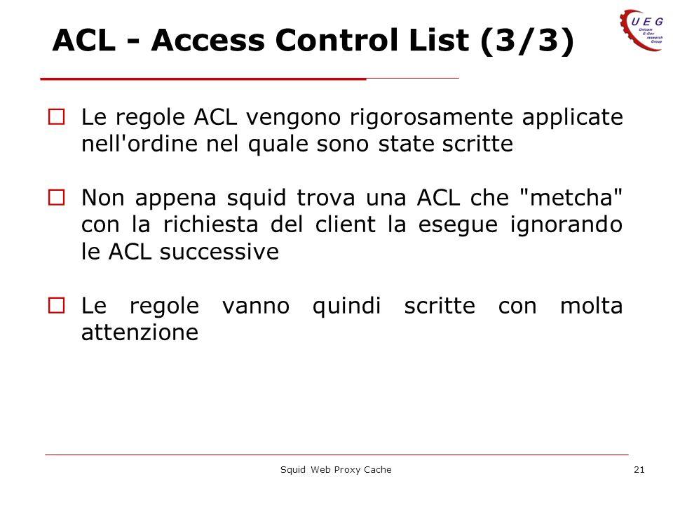 Squid Web Proxy Cache21 ACL - Access Control List (3/3) Le regole ACL vengono rigorosamente applicate nell'ordine nel quale sono state scritte Non app