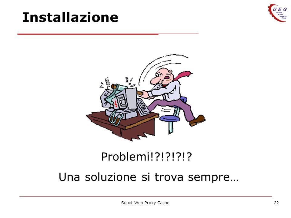 Squid Web Proxy Cache22 Installazione Problemi!?!?!?!? Una soluzione si trova sempre…