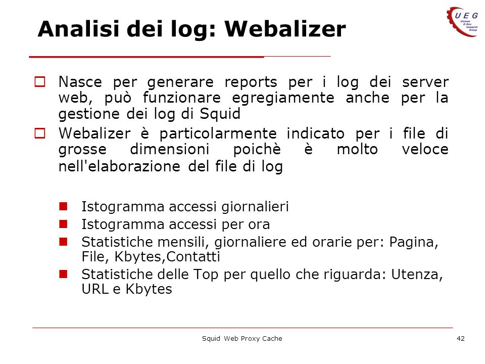 Squid Web Proxy Cache42 Analisi dei log: Webalizer Nasce per generare reports per i log dei server web, può funzionare egregiamente anche per la gesti