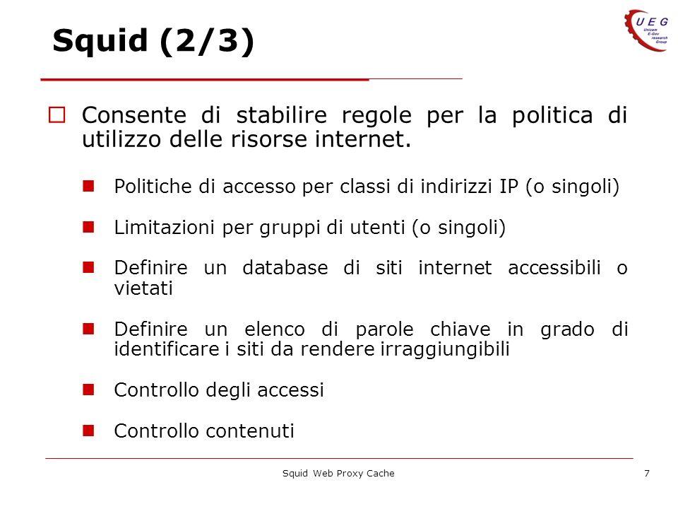 Squid Web Proxy Cache7 Squid (2/3) Consente di stabilire regole per la politica di utilizzo delle risorse internet. Politiche di accesso per classi di
