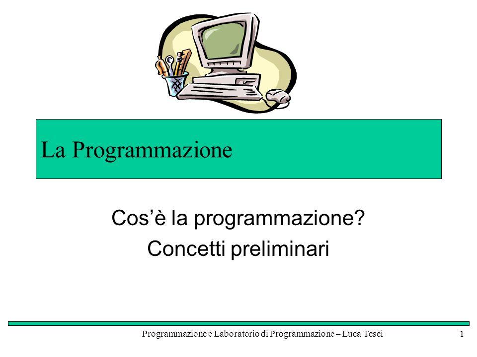 Programmazione e Laboratorio di Programmazione – Luca Tesei1 La Programmazione Cosè la programmazione.