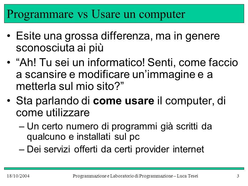 18/10/2004Programmazione e Laboratorio di Programmazione – Luca Tesei2 Sommario La programmazione, questa sconosciuta Programmiamo Macchine Astratte Linguaggi di basso e alto livello e loro implementazione Esempi: C, Java
