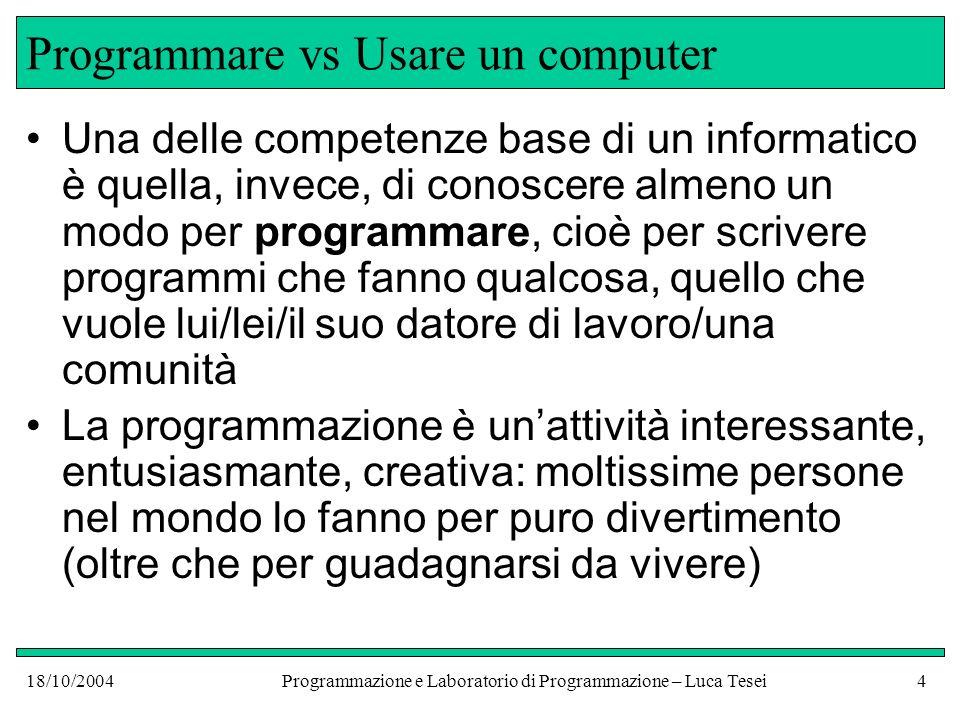 18/10/2004Programmazione e Laboratorio di Programmazione – Luca Tesei3 Programmare vs Usare un computer Esite una grossa differenza, ma in genere sconosciuta ai più Ah.