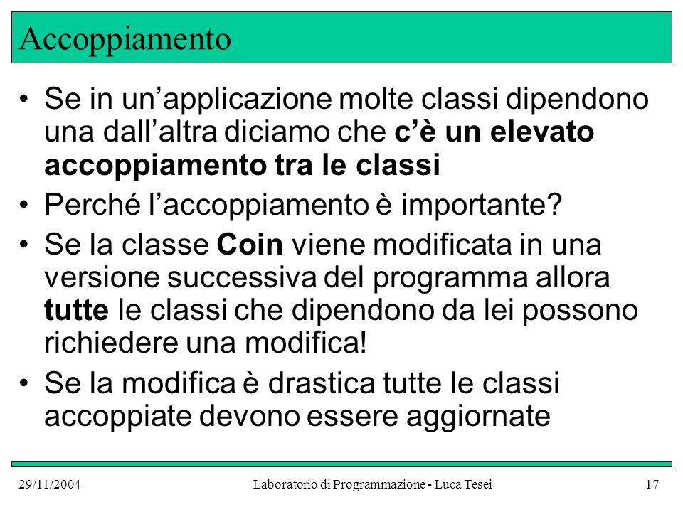 29/11/2004Laboratorio di Programmazione - Luca Tesei17 Accoppiamento Se in unapplicazione molte classi dipendono una dallaltra diciamo che cè un elevato accoppiamento tra le classi Perché laccoppiamento è importante.