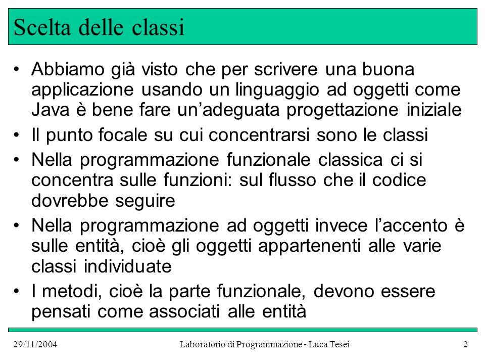 29/11/2004Laboratorio di Programmazione - Luca Tesei3 Scelta delle classi Uno degli aspetti fondamentali che sono indice di una buona progettazione è il seguente: Ogni classe dovrebbe rappresentare un singolo concetto