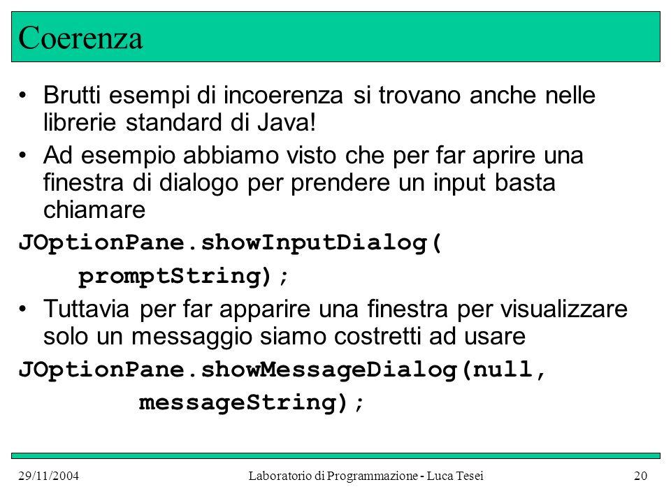 29/11/2004Laboratorio di Programmazione - Luca Tesei20 Coerenza Brutti esempi di incoerenza si trovano anche nelle librerie standard di Java.