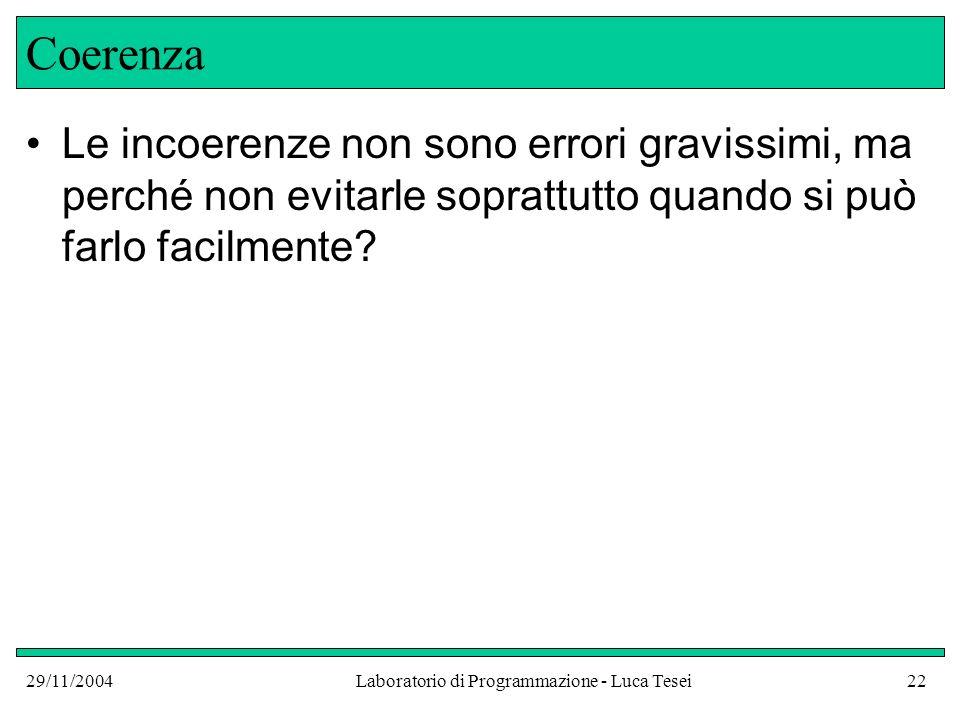 29/11/2004Laboratorio di Programmazione - Luca Tesei22 Coerenza Le incoerenze non sono errori gravissimi, ma perché non evitarle soprattutto quando si può farlo facilmente