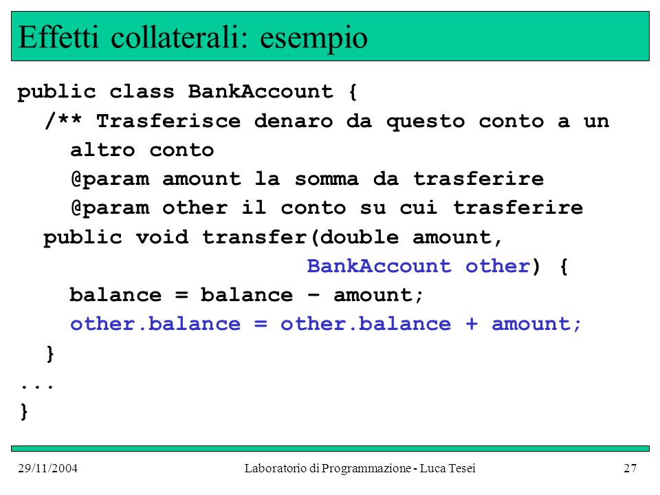29/11/2004Laboratorio di Programmazione - Luca Tesei27 Effetti collaterali: esempio public class BankAccount { /** Trasferisce denaro da questo conto a un altro conto @param amount la somma da trasferire @param other il conto su cui trasferire public void transfer(double amount, BankAccount other) { balance = balance – amount; other.balance = other.balance + amount; }...
