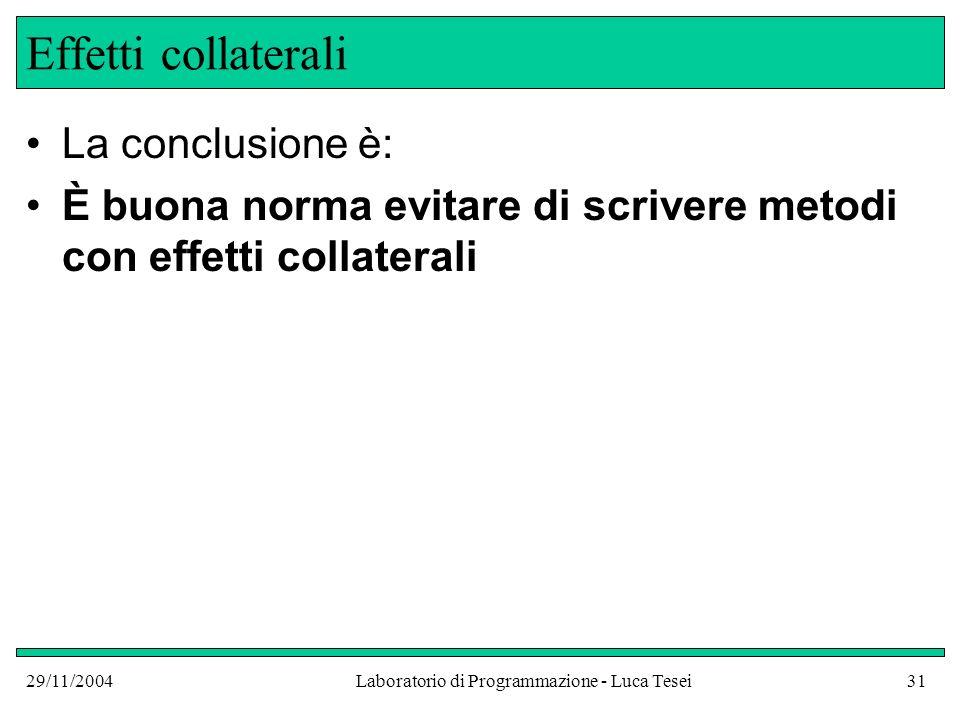 29/11/2004Laboratorio di Programmazione - Luca Tesei31 Effetti collaterali La conclusione è: È buona norma evitare di scrivere metodi con effetti collaterali