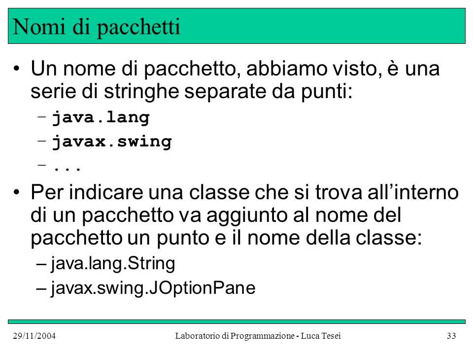 29/11/2004Laboratorio di Programmazione - Luca Tesei33 Nomi di pacchetti Un nome di pacchetto, abbiamo visto, è una serie di stringhe separate da punti: –java.lang –javax.swing –...