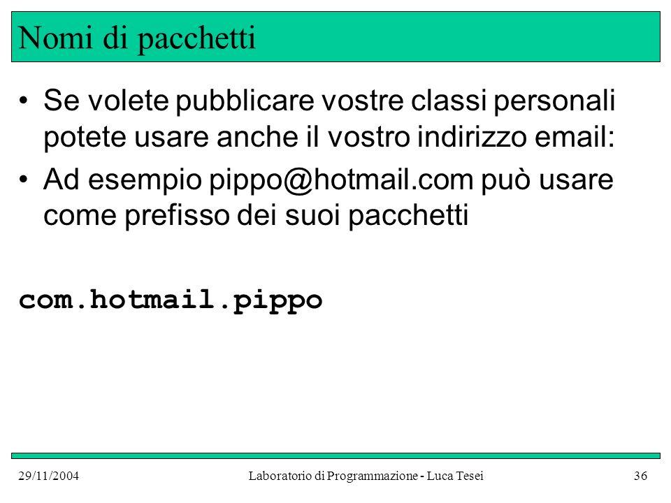 29/11/2004Laboratorio di Programmazione - Luca Tesei36 Nomi di pacchetti Se volete pubblicare vostre classi personali potete usare anche il vostro indirizzo email: Ad esempio pippo@hotmail.com può usare come prefisso dei suoi pacchetti com.hotmail.pippo