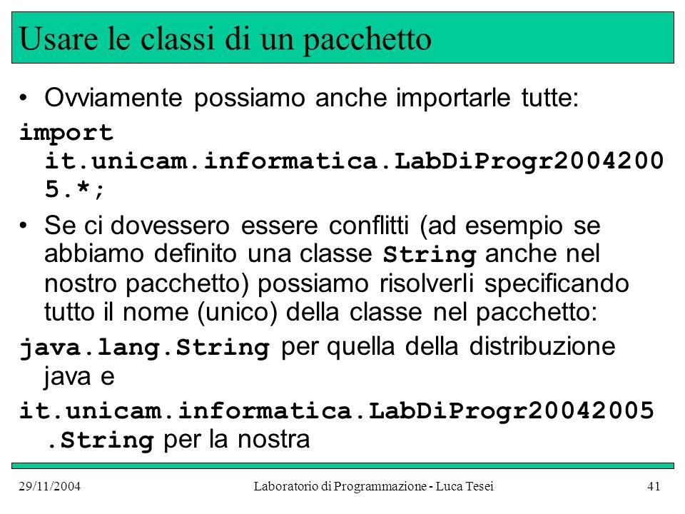 29/11/2004Laboratorio di Programmazione - Luca Tesei41 Usare le classi di un pacchetto Ovviamente possiamo anche importarle tutte: import it.unicam.informatica.LabDiProgr2004200 5.*; Se ci dovessero essere conflitti (ad esempio se abbiamo definito una classe String anche nel nostro pacchetto) possiamo risolverli specificando tutto il nome (unico) della classe nel pacchetto: java.lang.String per quella della distribuzione java e it.unicam.informatica.LabDiProgr20042005.String per la nostra