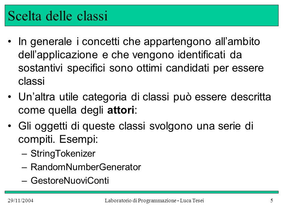 29/11/2004Laboratorio di Programmazione - Luca Tesei6 Scelta delle classi Abbiamo anche visto che in casi limitati è utile definire delle classi (o solo metodi, o solo variabili istanza) statiche quando vogliamo rappresentare qualcosa che si riferisce a tutti gli oggetti di una data classe (costanti pubbliche, variabili statiche) o a funzionalità correlate (metodi statici come ad esempio tutti quelli raggruppati nella classe Math ) di utilità.