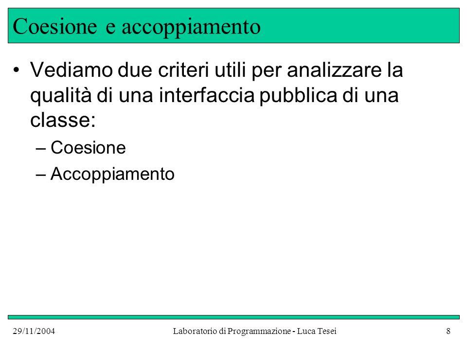 29/11/2004Laboratorio di Programmazione - Luca Tesei8 Coesione e accoppiamento Vediamo due criteri utili per analizzare la qualità di una interfaccia pubblica di una classe: –Coesione –Accoppiamento