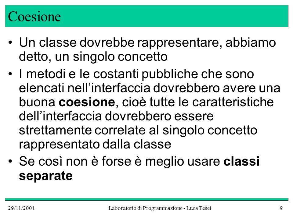 29/11/2004Laboratorio di Programmazione - Luca Tesei10 Coesione Consideriamo ad esempio linterfaccia della classe Purse : public class Purse { public Purse() {...} public void addNickels(int count) {...} public void addDimes(int count) {...} public void addQuarters(int count) {...} public double getTotal() {...} public static final double NICKEL_VALUE = 0.05; public static final double DIME_VALUE = 0.1; public static final double QUARTER_VALUE = 0.25; }