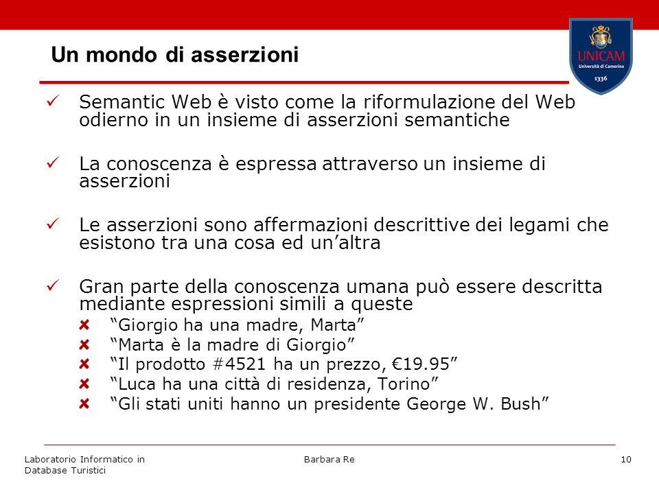 Laboratorio Informatico in Database Turistici Barbara Re10 Un mondo di asserzioni Semantic Web è visto come la riformulazione del Web odierno in un in