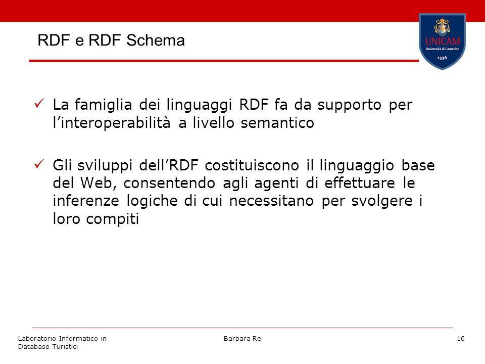 Laboratorio Informatico in Database Turistici Barbara Re16 RDF e RDF Schema La famiglia dei linguaggi RDF fa da supporto per linteroperabilità a livel