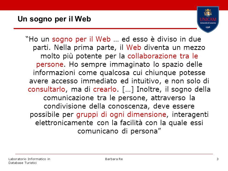 Laboratorio Informatico in Database Turistici Barbara Re3 Un sogno per il Web Ho un sogno per il Web … ed esso è diviso in due parti. Nella prima part